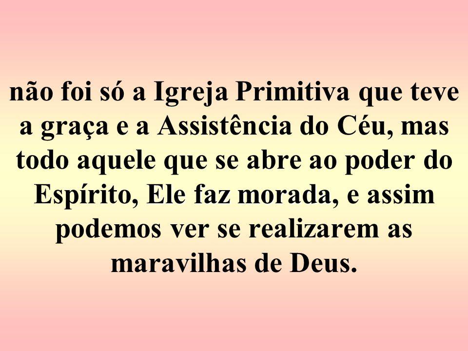 não foi só a Igreja Primitiva que teve a graça e a Assistência do Céu, mas todo aquele que se abre ao poder do Espírito, Ele faz morada, e assim podemos ver se realizarem as maravilhas de Deus.