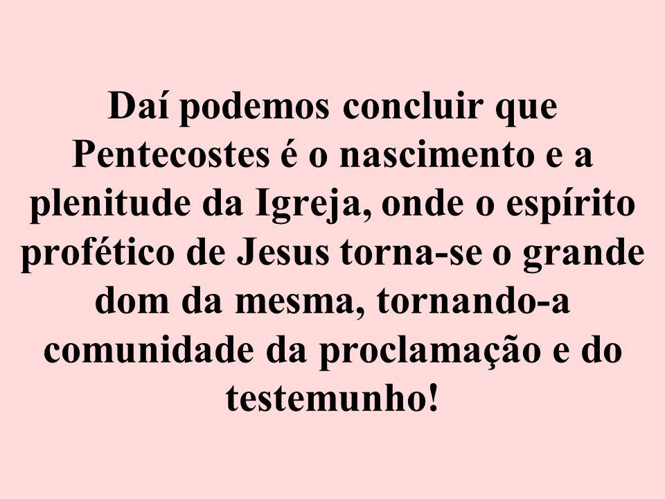 Daí podemos concluir que Pentecostes é o nascimento e a plenitude da Igreja, onde o espírito profético de Jesus torna-se o grande dom da mesma, tornando-a comunidade da proclamação e do testemunho!