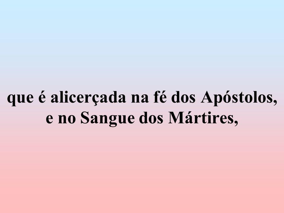 que é alicerçada na fé dos Apóstolos, e no Sangue dos Mártires,