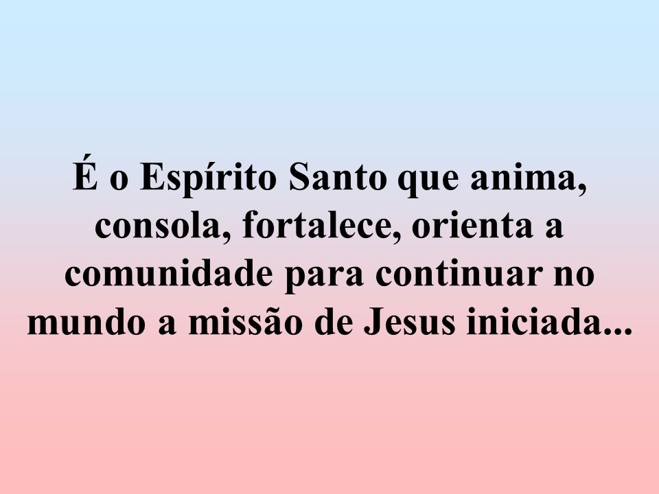 É o Espírito Santo que anima, consola, fortalece, orienta a comunidade para continuar no mundo a missão de Jesus iniciada...