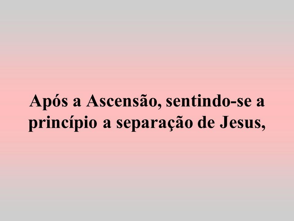 Após a Ascensão, sentindo-se a princípio a separação de Jesus,