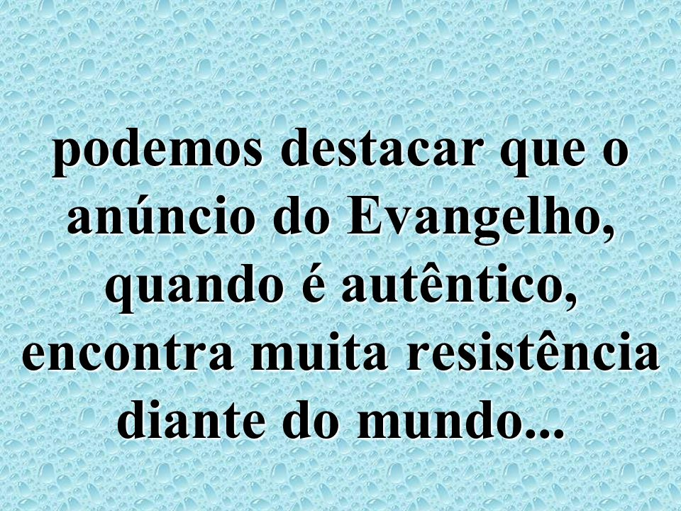 podemos destacar que o anúncio do Evangelho, quando é autêntico, encontra muita resistência diante do mundo...
