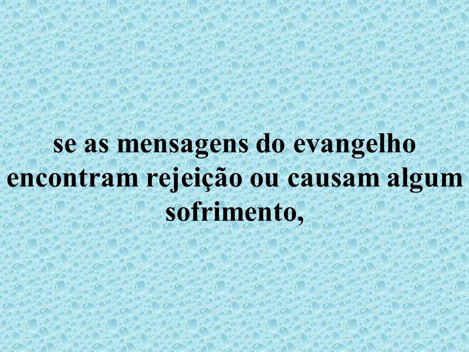 se as mensagens do evangelho encontram rejeição ou causam algum sofrimento,