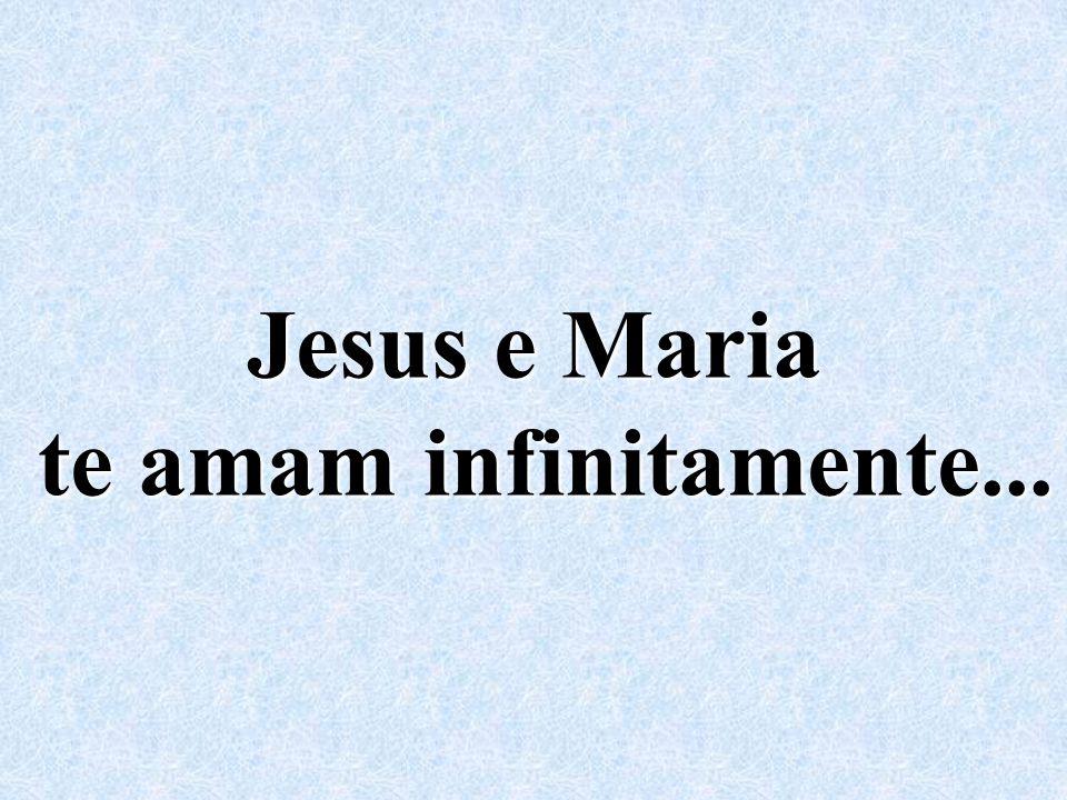 Jesus e Maria te amam infinitamente...