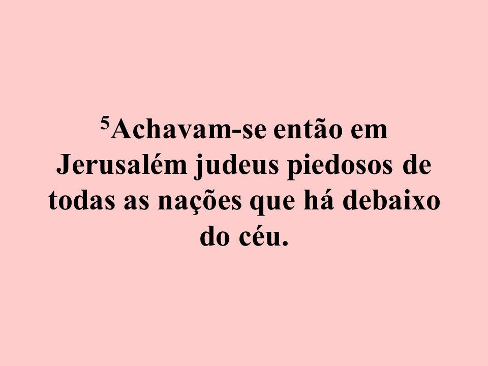 5Achavam-se então em Jerusalém judeus piedosos de todas as nações que há debaixo do céu.