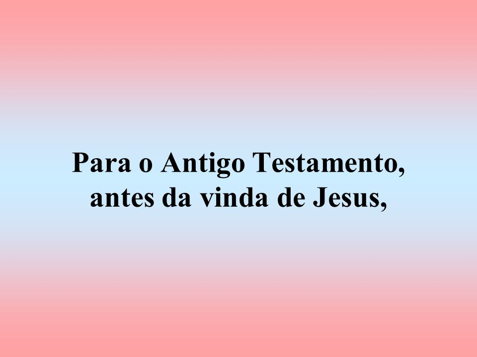 Para o Antigo Testamento, antes da vinda de Jesus,