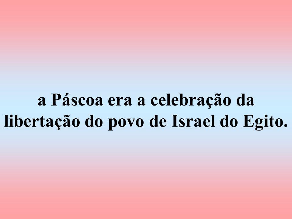 a Páscoa era a celebração da libertação do povo de Israel do Egito.
