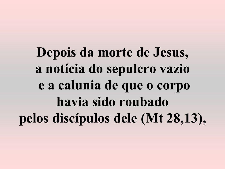 Depois da morte de Jesus, a notícia do sepulcro vazio e a calunia de que o corpo havia sido roubado pelos discípulos dele (Mt 28,13),