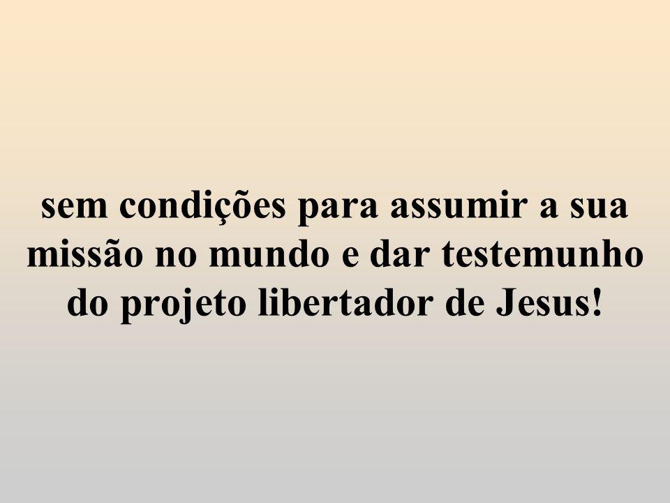 sem condições para assumir a sua missão no mundo e dar testemunho do projeto libertador de Jesus!