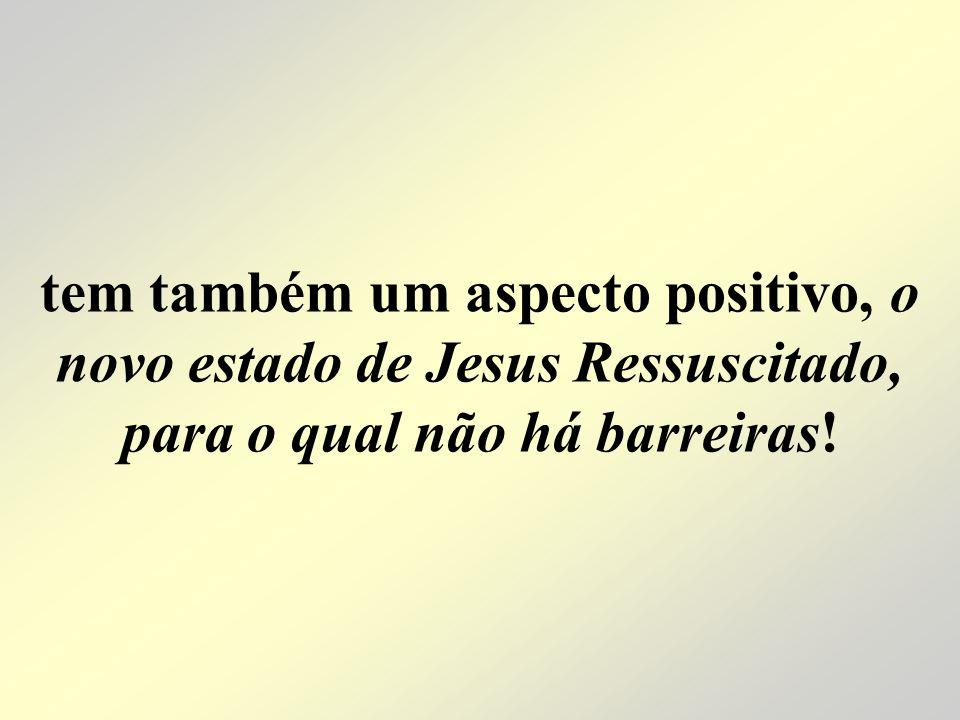 tem também um aspecto positivo, o novo estado de Jesus Ressuscitado, para o qual não há barreiras!