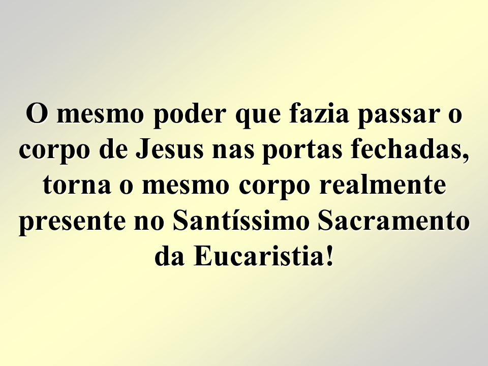 O mesmo poder que fazia passar o corpo de Jesus nas portas fechadas, torna o mesmo corpo realmente presente no Santíssimo Sacramento da Eucaristia!