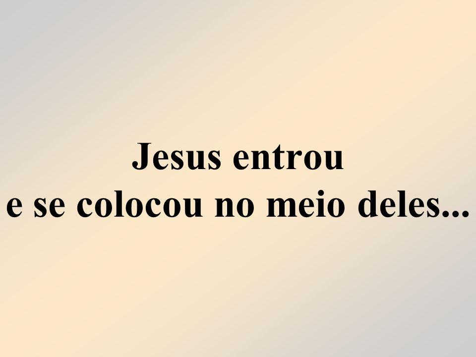 Jesus entrou e se colocou no meio deles...