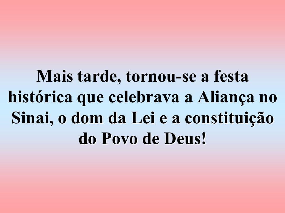 Mais tarde, tornou-se a festa histórica que celebrava a Aliança no Sinai, o dom da Lei e a constituição do Povo de Deus!