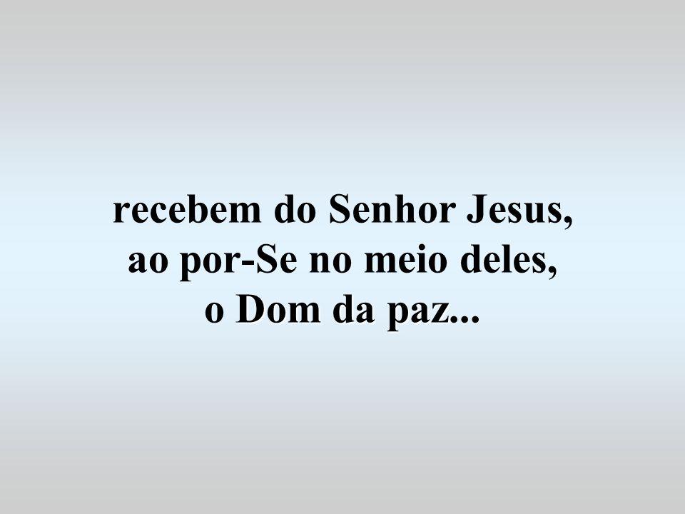 recebem do Senhor Jesus, ao por-Se no meio deles, o Dom da paz...