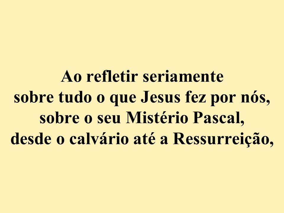 Ao refletir seriamente sobre tudo o que Jesus fez por nós, sobre o seu Mistério Pascal, desde o calvário até a Ressurreição,