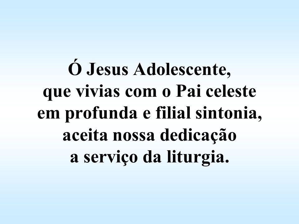Ó Jesus Adolescente, que vivias com o Pai celeste em profunda e filial sintonia, aceita nossa dedicação a serviço da liturgia.