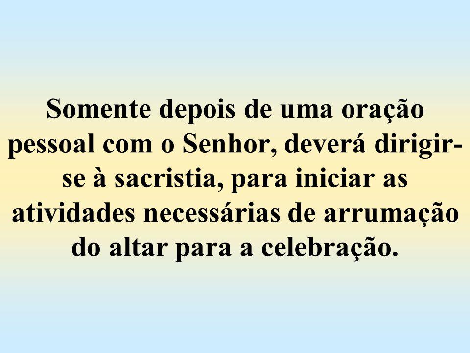 Somente depois de uma oração pessoal com o Senhor, deverá dirigir-se à sacristia, para iniciar as atividades necessárias de arrumação do altar para a celebração.
