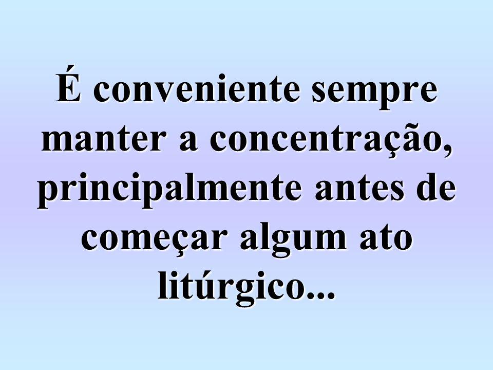 É conveniente sempre manter a concentração, principalmente antes de começar algum ato litúrgico...
