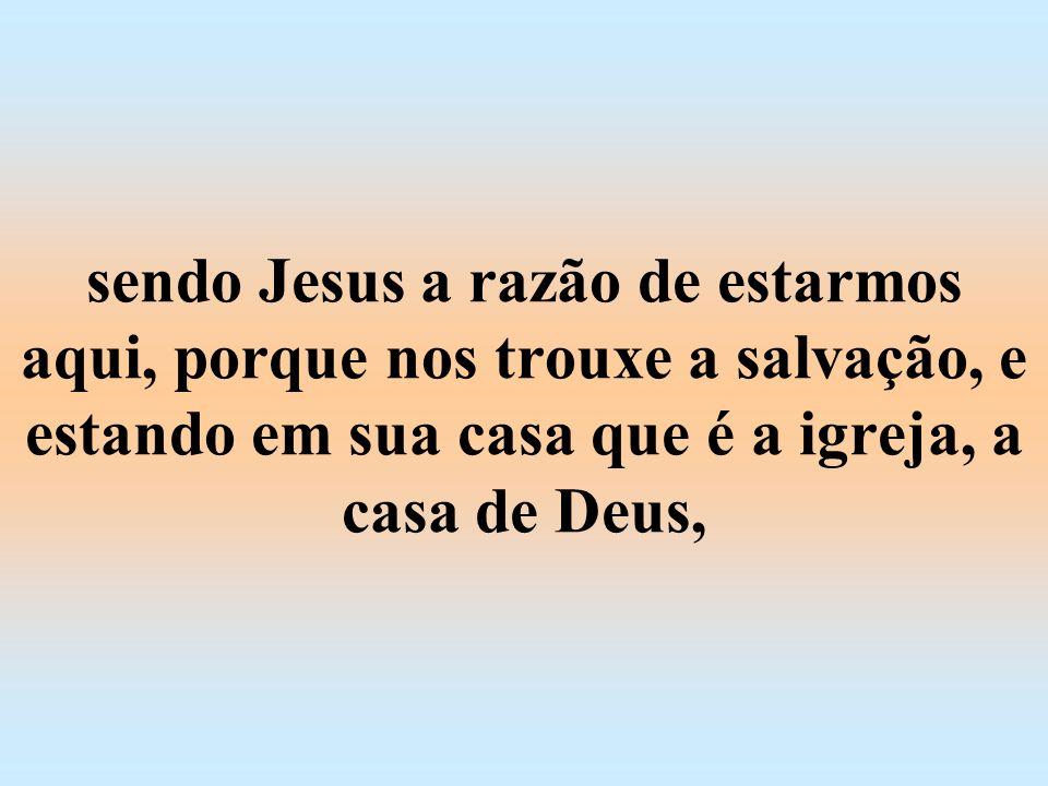 sendo Jesus a razão de estarmos aqui, porque nos trouxe a salvação, e estando em sua casa que é a igreja, a casa de Deus,