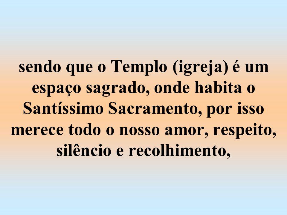 sendo que o Templo (igreja) é um espaço sagrado, onde habita o Santíssimo Sacramento, por isso merece todo o nosso amor, respeito, silêncio e recolhimento,