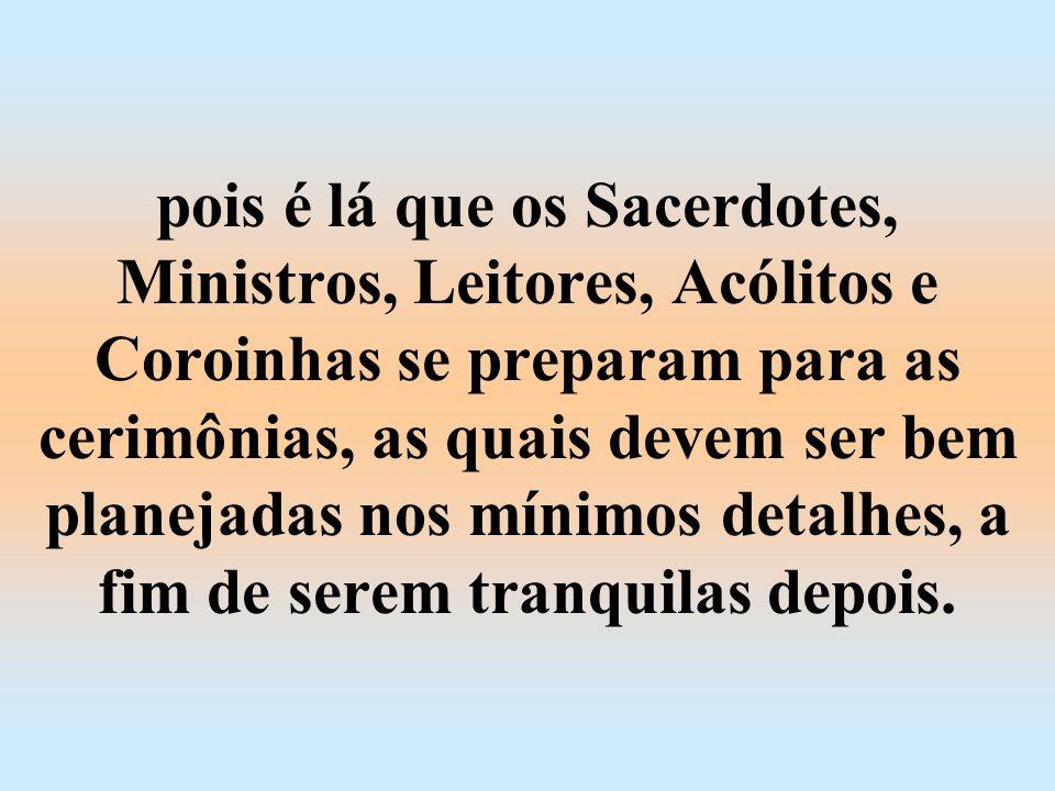 pois é lá que os Sacerdotes, Ministros, Leitores, Acólitos e Coroinhas se preparam para as cerimônias, as quais devem ser bem planejadas nos mínimos detalhes, a fim de serem tranquilas depois.