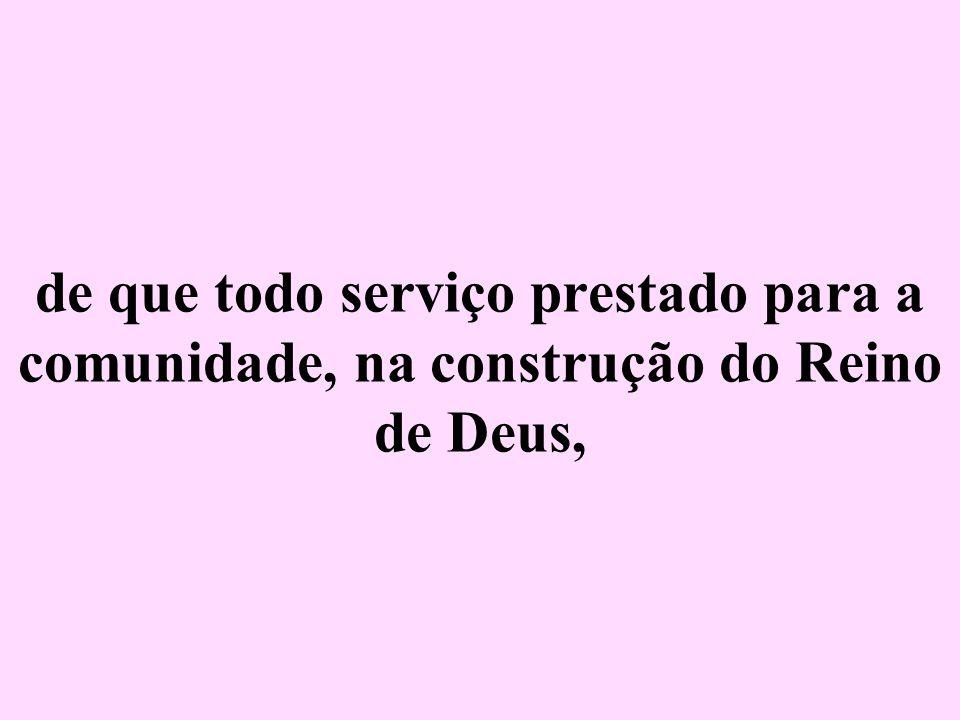 de que todo serviço prestado para a comunidade, na construção do Reino de Deus,
