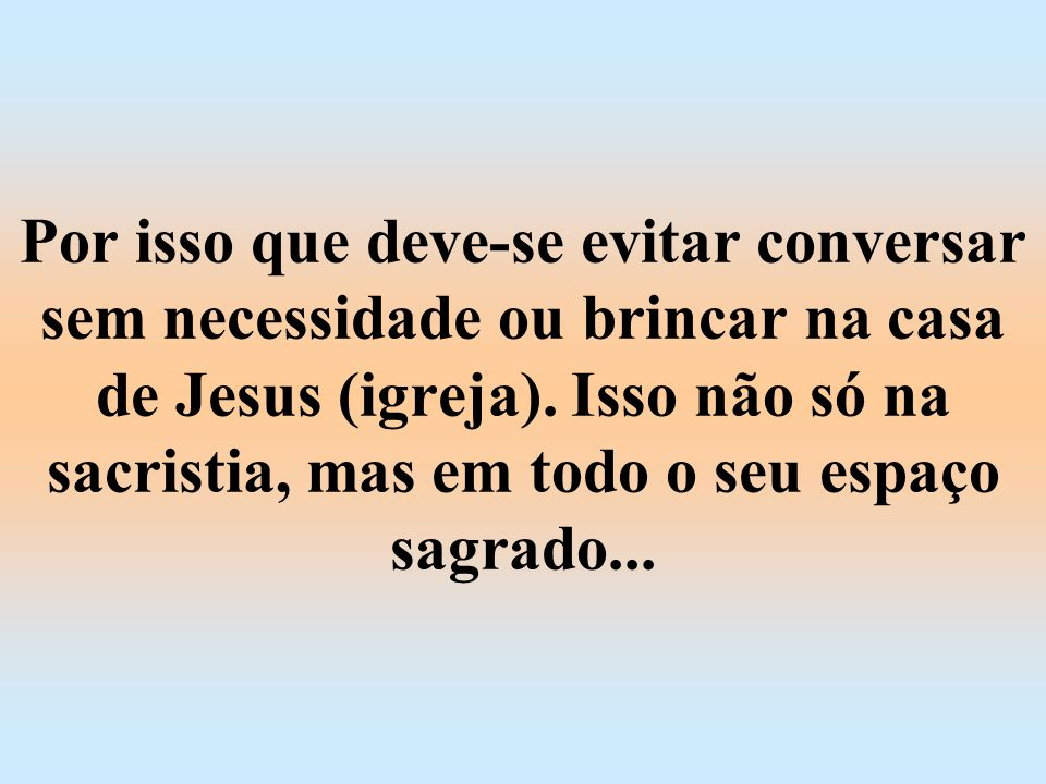Por isso que deve-se evitar conversar sem necessidade ou brincar na casa de Jesus (igreja).
