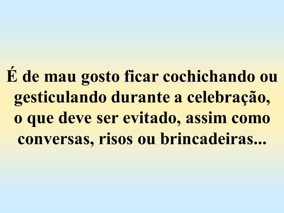 É de mau gosto ficar cochichando ou gesticulando durante a celebração, o que deve ser evitado, assim como conversas, risos ou brincadeiras...