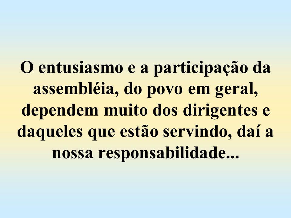 O entusiasmo e a participação da assembléia, do povo em geral, dependem muito dos dirigentes e daqueles que estão servindo, daí a nossa responsabilidade...
