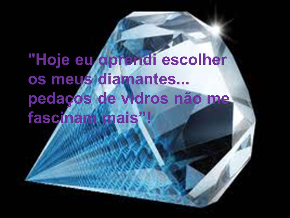 Hoje eu αprendi escolher os meus diamantes