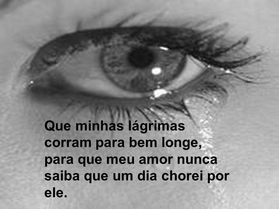 Que minhas lágrimas corram para bem longe, para que meu amor nunca saiba que um dia chorei por ele.