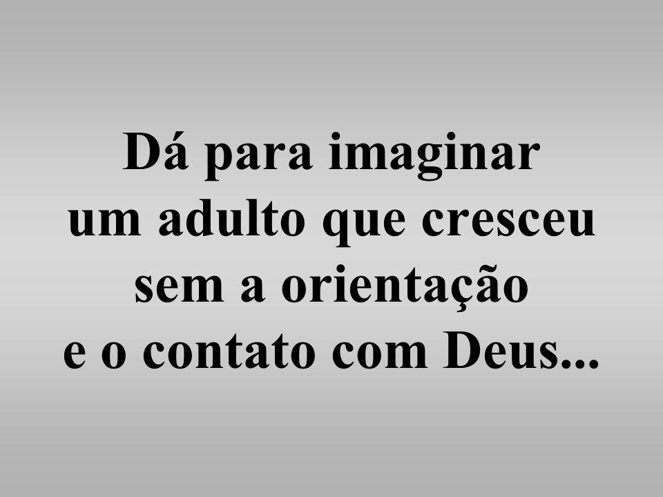 Dá para imaginar um adulto que cresceu sem a orientação e o contato com Deus...