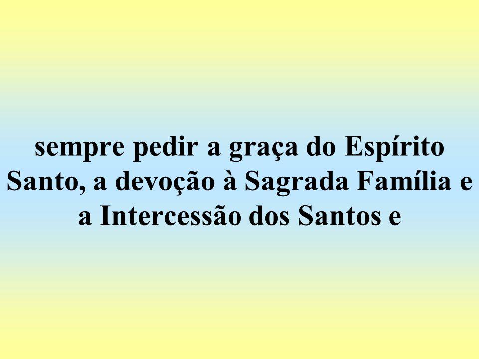 sempre pedir a graça do Espírito Santo, a devoção à Sagrada Família e a Intercessão dos Santos e