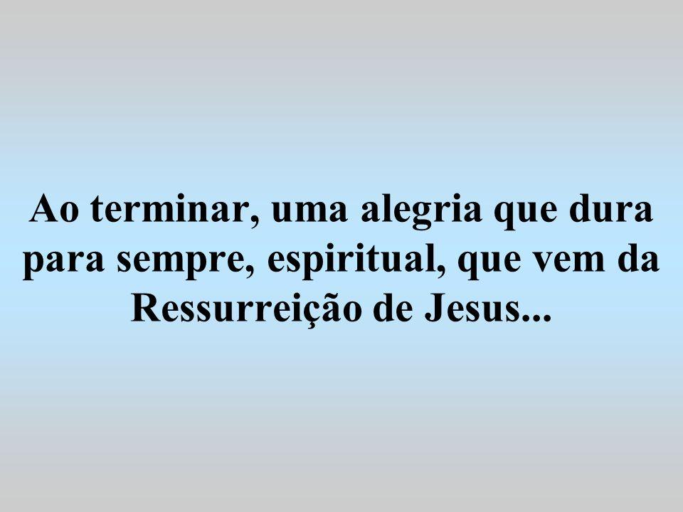Ao terminar, uma alegria que dura para sempre, espiritual, que vem da Ressurreição de Jesus...