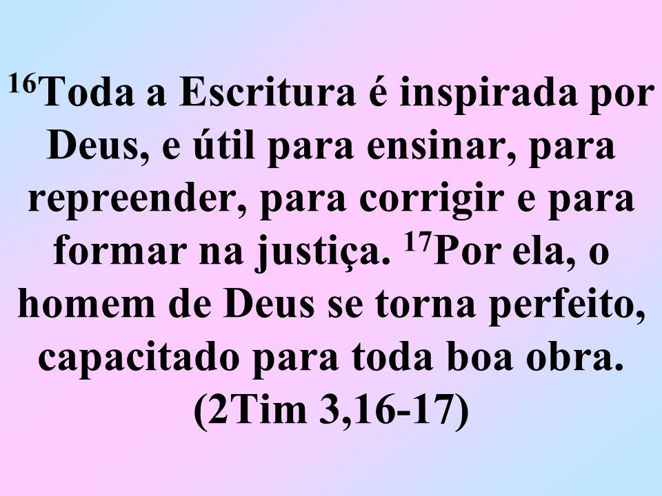 16Toda a Escritura é inspirada por Deus, e útil para ensinar, para repreender, para corrigir e para formar na justiça.