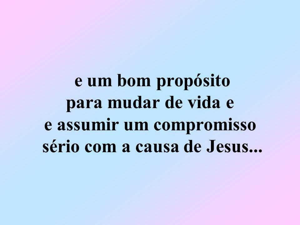 e um bom propósito para mudar de vida e e assumir um compromisso sério com a causa de Jesus...