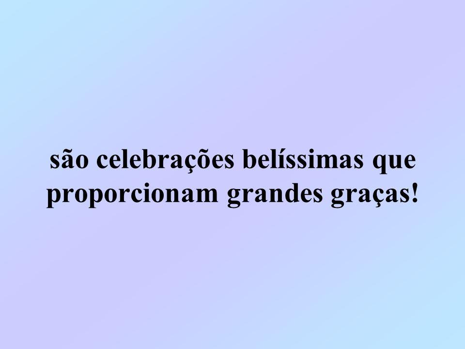 são celebrações belíssimas que proporcionam grandes graças!
