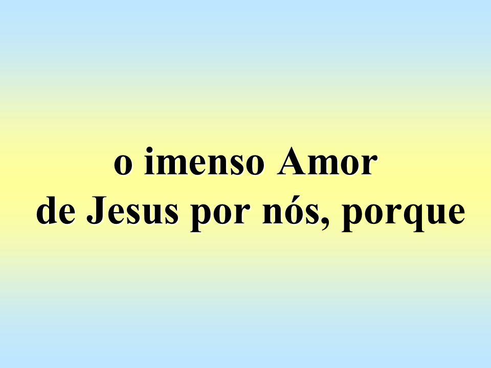 o imenso Amor de Jesus por nós, porque