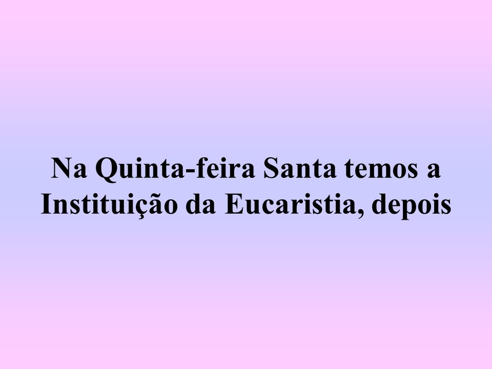 Na Quinta-feira Santa temos a Instituição da Eucaristia, depois
