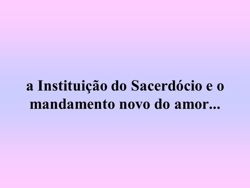 a Instituição do Sacerdócio e o mandamento novo do amor...