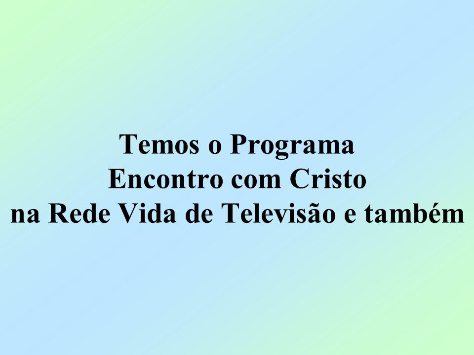 Temos o Programa Encontro com Cristo na Rede Vida de Televisão e também