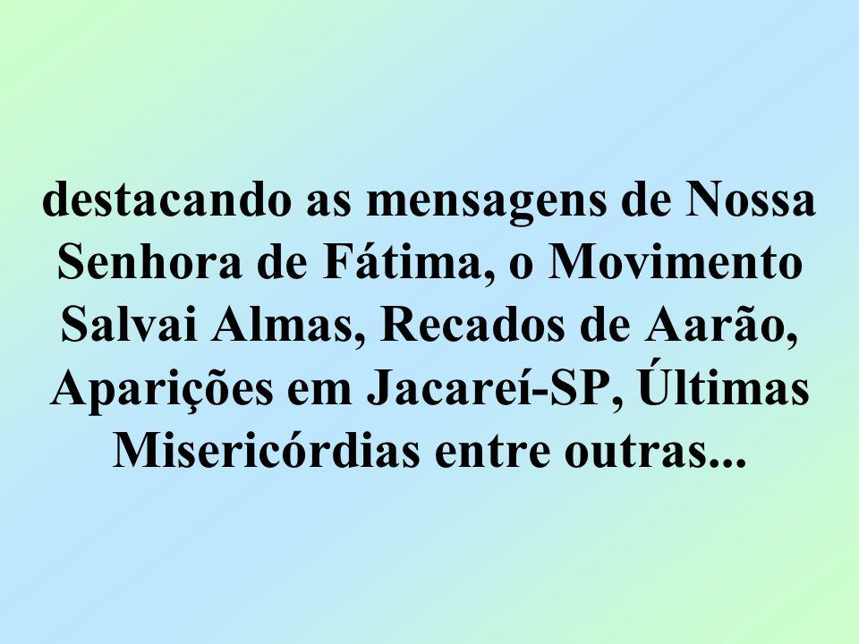 destacando as mensagens de Nossa Senhora de Fátima, o Movimento Salvai Almas, Recados de Aarão, Aparições em Jacareí-SP, Últimas Misericórdias entre outras...