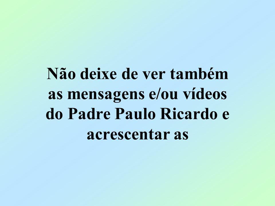 Não deixe de ver também as mensagens e/ou vídeos do Padre Paulo Ricardo e acrescentar as