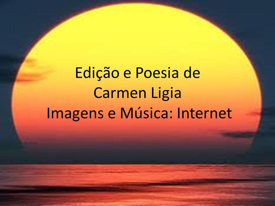 Edição e Poesia de Carmen Ligia Imagens e Música: Internet
