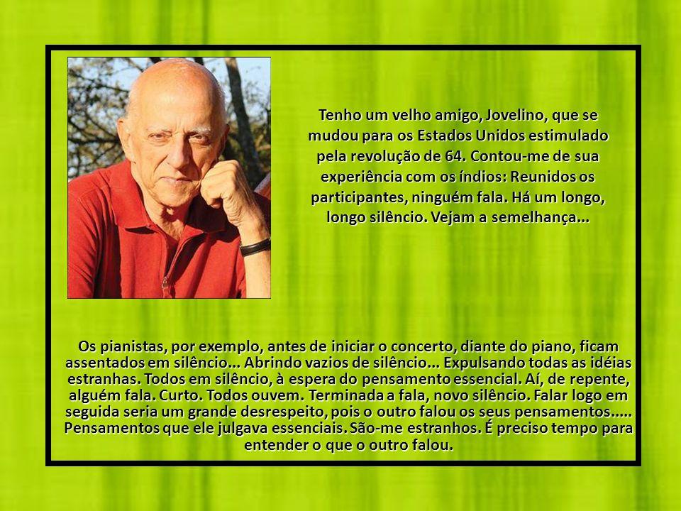 Tenho um velho amigo, Jovelino, que se mudou para os Estados Unidos estimulado pela revolução de 64. Contou-me de sua experiência com os índios: Reunidos os participantes, ninguém fala. Há um longo, longo silêncio. Vejam a semelhança...