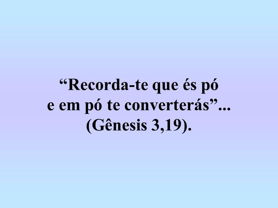 Recorda-te que és pó e em pó te converterás ... (Gênesis 3,19).
