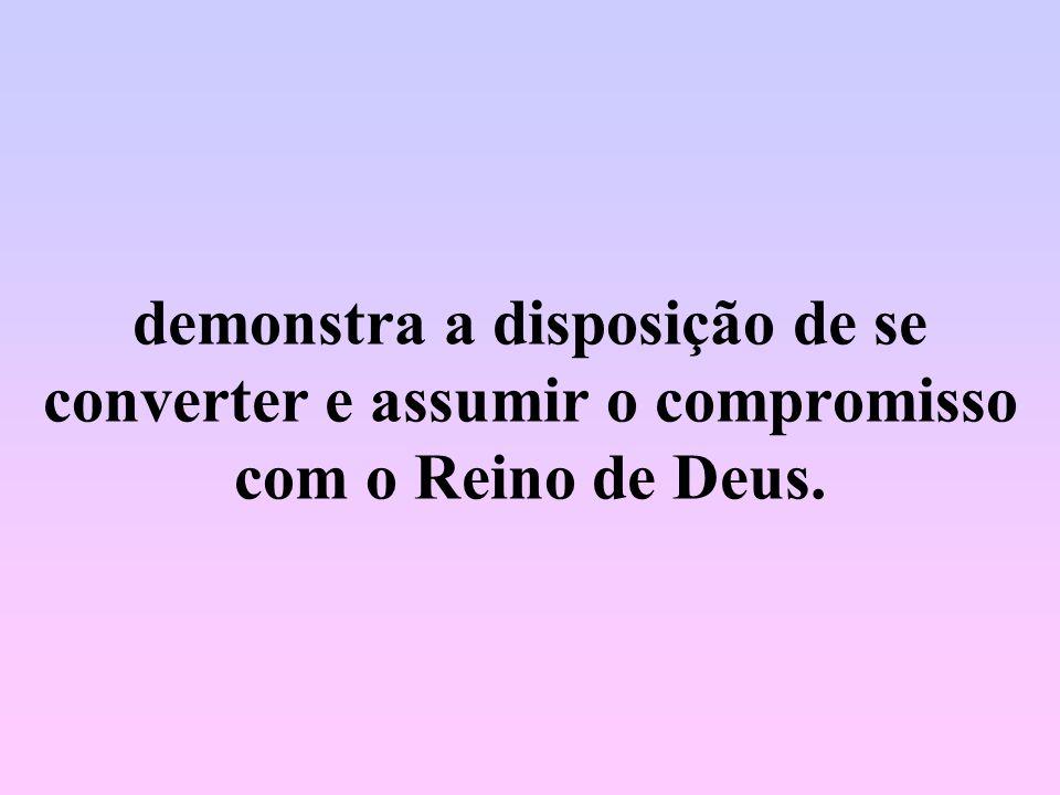 demonstra a disposição de se converter e assumir o compromisso com o Reino de Deus.