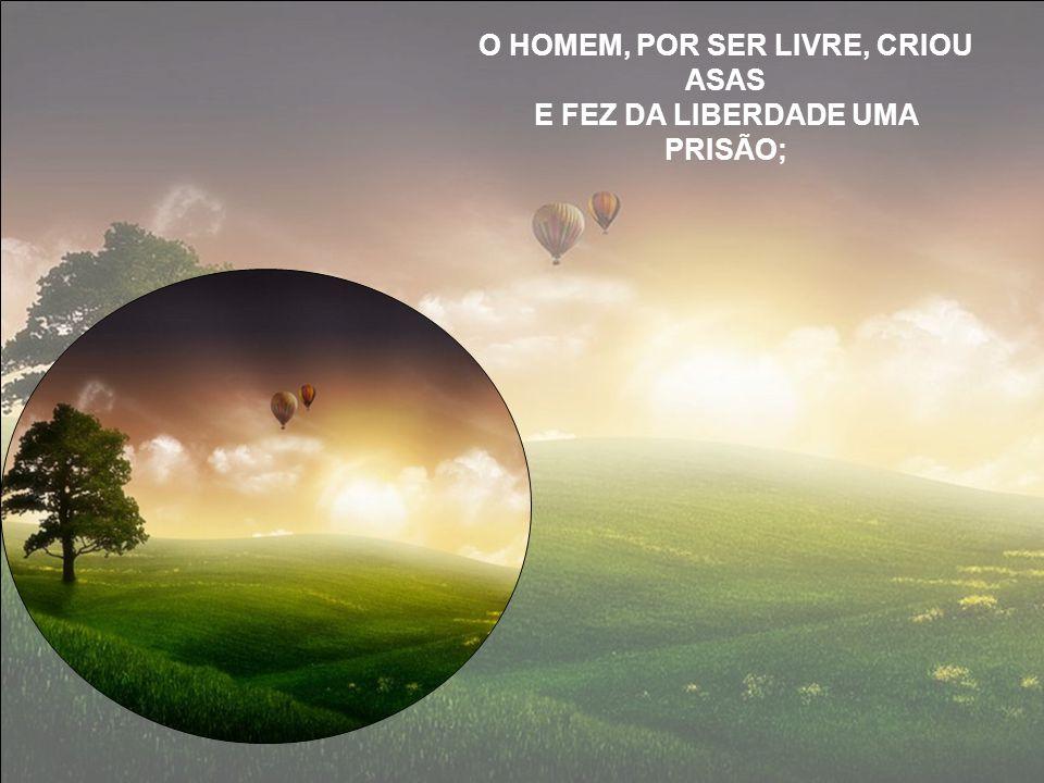 O HOMEM, POR SER LIVRE, CRIOU ASAS E FEZ DA LIBERDADE UMA PRISÃO;