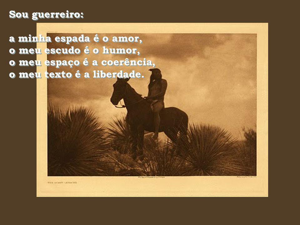 Sou guerreiro: a minha espada é o amor, o meu escudo é o humor, o meu espaço é a coerência, o meu texto é a liberdade.