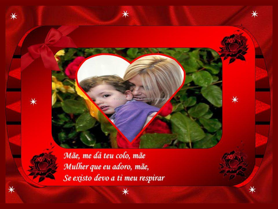 Mãe, me dá teu colo, mãe Mulher que eu adoro, mãe, Se existo devo a ti meu respirar